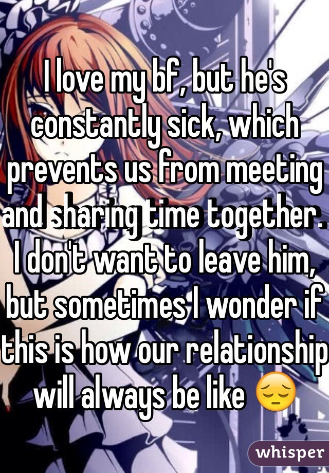 I love my bf, but he's constantly sick, which prevents us from meeting and sharing time together. I don't want to leave him, but sometimes I wonder if this is how our relationship will always be like 😔