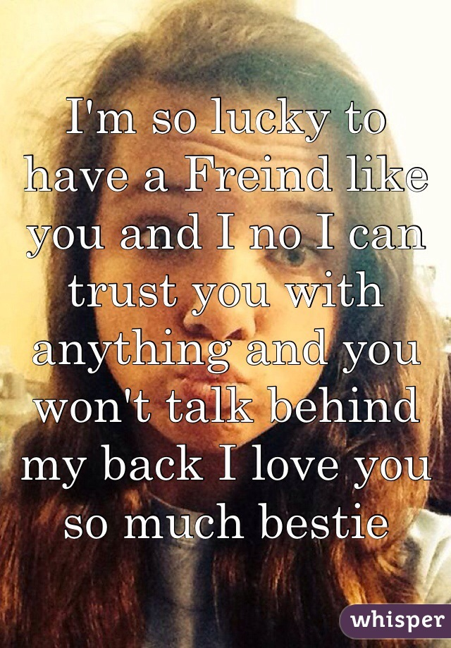 I'm so lucky to have a Freind like you and I no I can trust you with anything and you won't talk behind my back I love you so much bestie