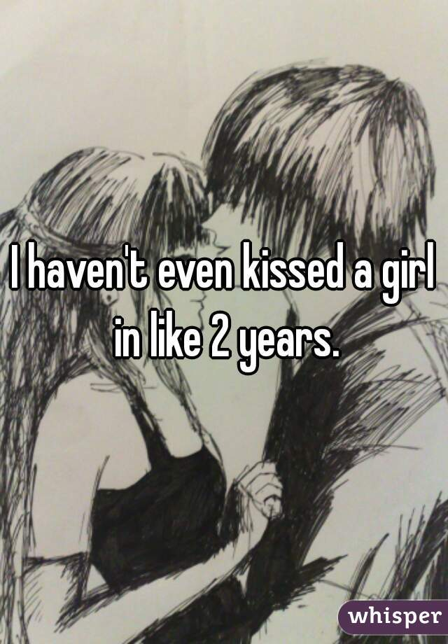 I haven't even kissed a girl in like 2 years.