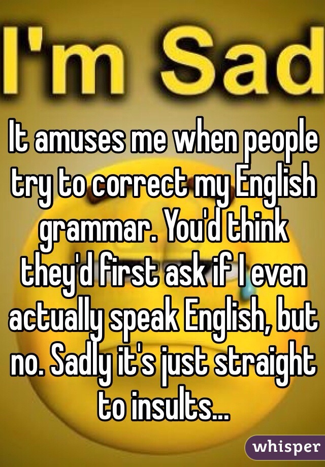 It amuses me when people try to correct my English grammar. You'd think they'd first ask if I even actually speak English, but no. Sadly it's just straight to insults...