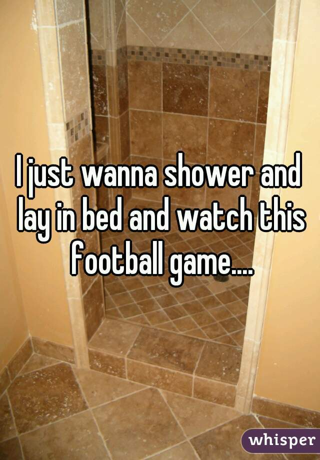 I just wanna shower and lay in bed and watch this football game....