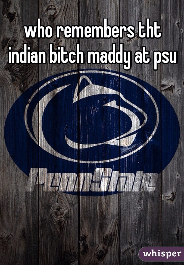 who remembers tht indian bitch maddy at psu