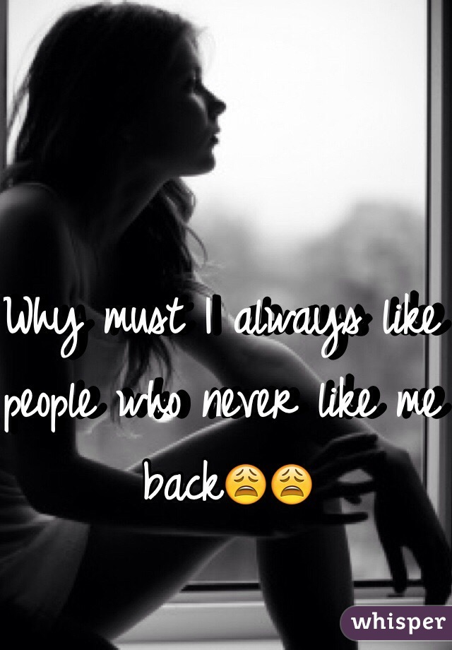 Why must I always like people who never like me back😩😩