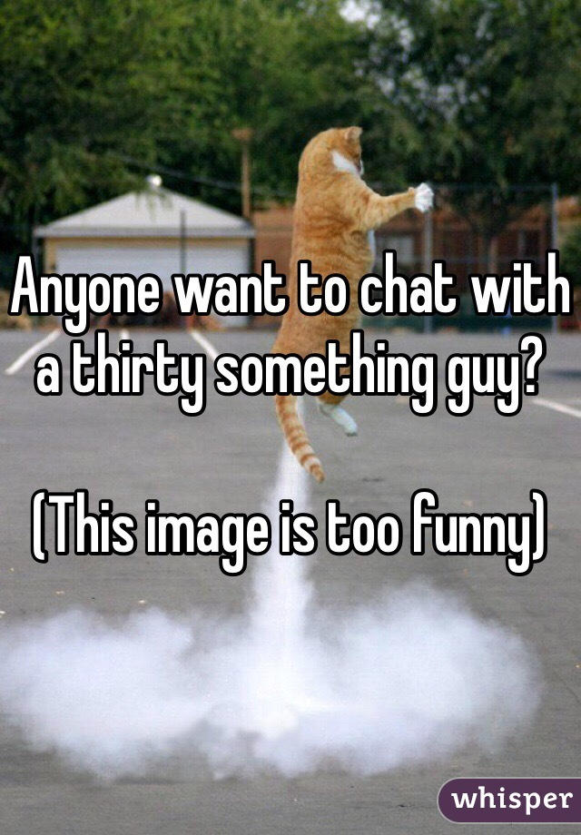 Anyone want to chat with a thirty something guy?  (This image is too funny)