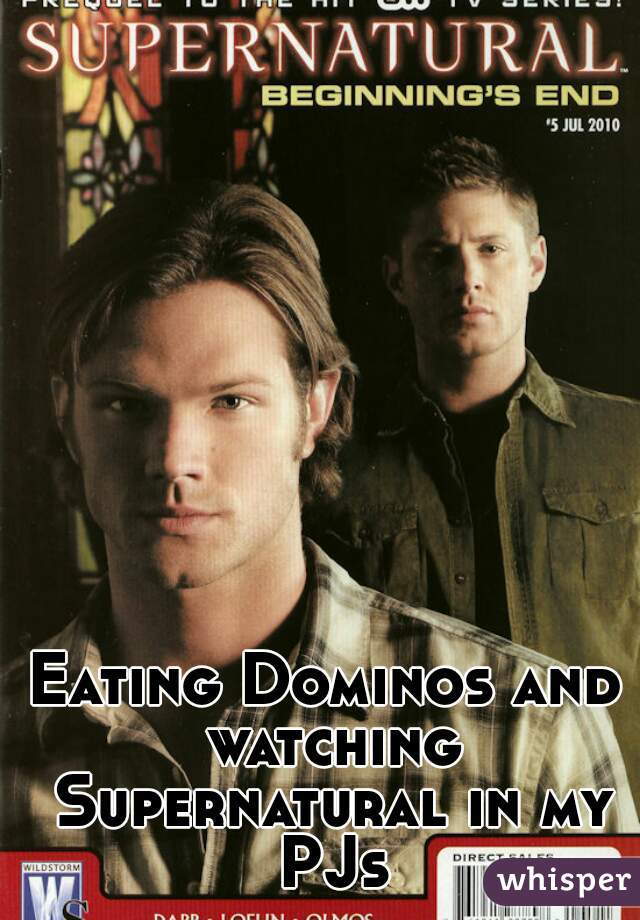 Eating Dominos and watching Supernatural in my PJs