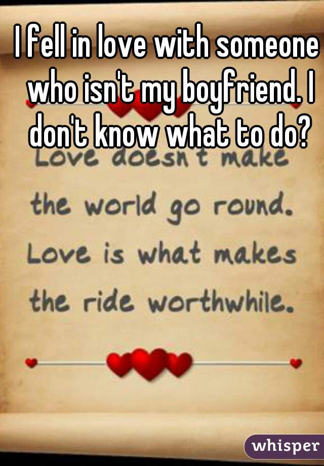I fell in love with someone who isn't my boyfriend. I don't know what to do?