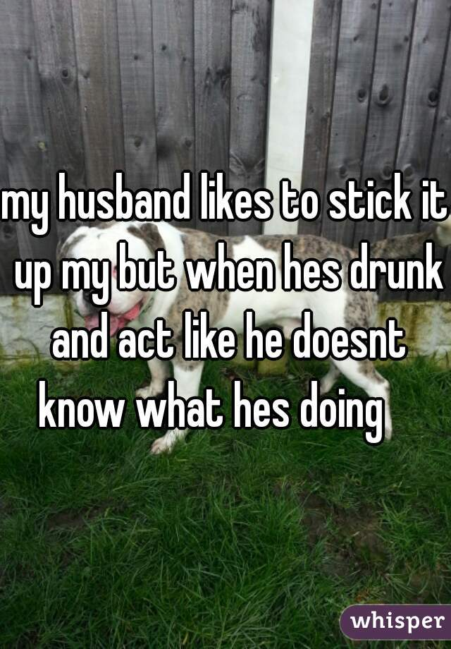 my husband likes to stick it up my but when hes drunk and act like he doesnt know what hes doing