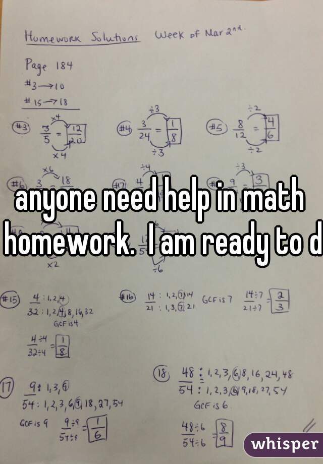 anyone need help in math homework.  I am ready to do