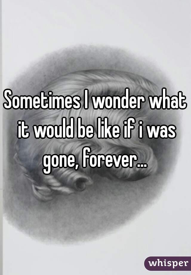 Sometimes I wonder what it would be like if i was gone, forever...