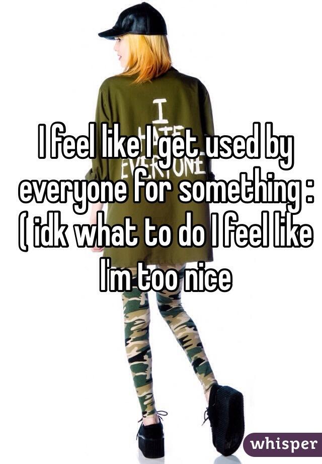 I feel like I get used by everyone for something :( idk what to do I feel like I'm too nice