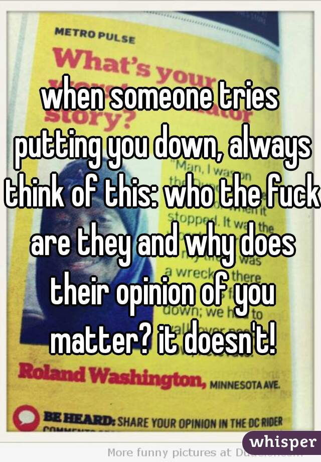 when someone tries putting you down, always think of this: who the fuck are they and why does their opinion of you matter? it doesn't!