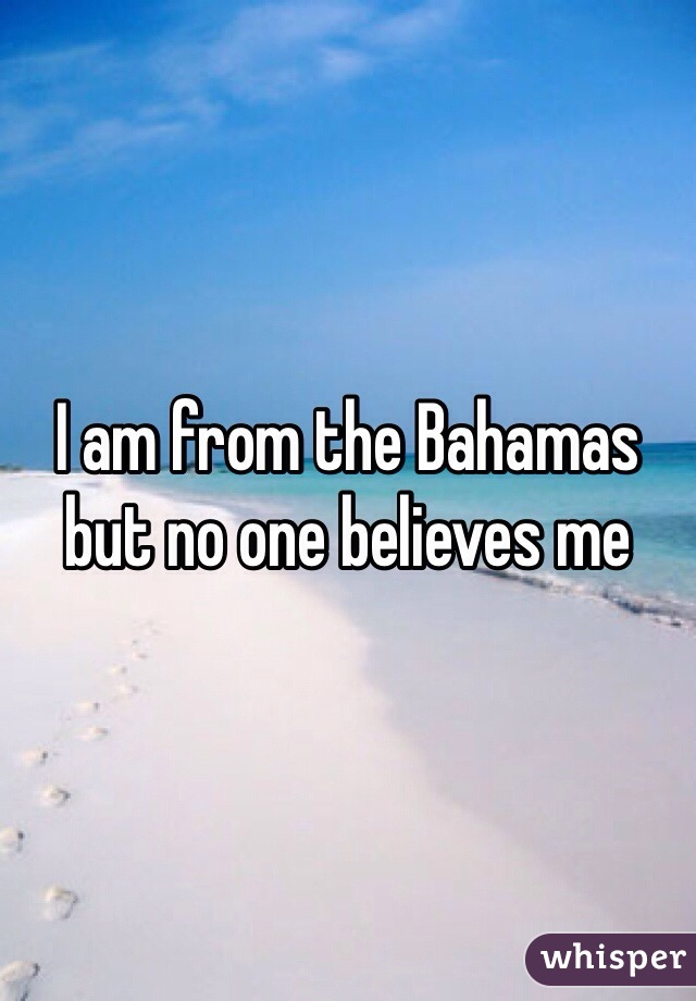 I am from the Bahamas but no one believes me