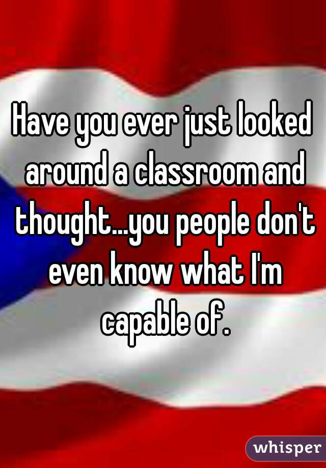 Have you ever just looked around a classroom and thought...you people don't even know what I'm capable of.