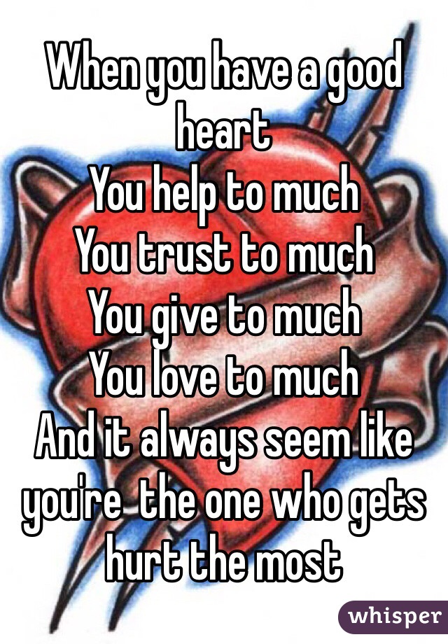 When you have a good heart  You help to much  You trust to much  You give to much  You love to much  And it always seem like you're  the one who gets hurt the most
