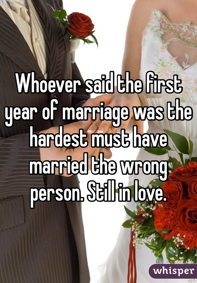 Whoever said the first year of marriage was the hardest must have married the wrong person. Still in love.