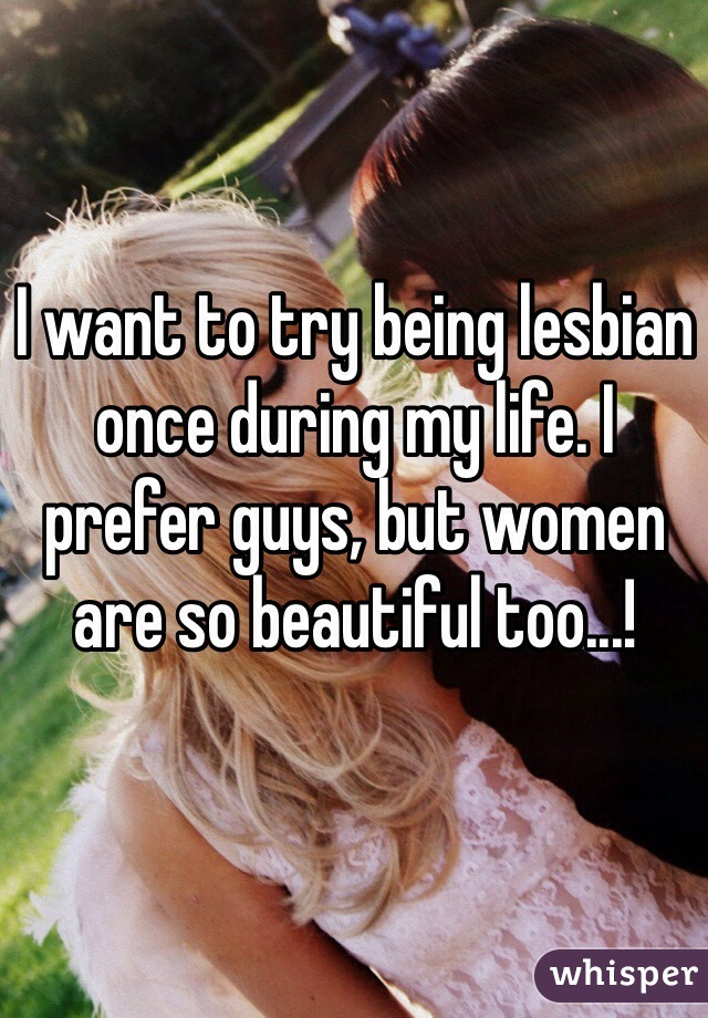 I want to try being lesbian once during my life. I prefer guys, but women are so beautiful too...!