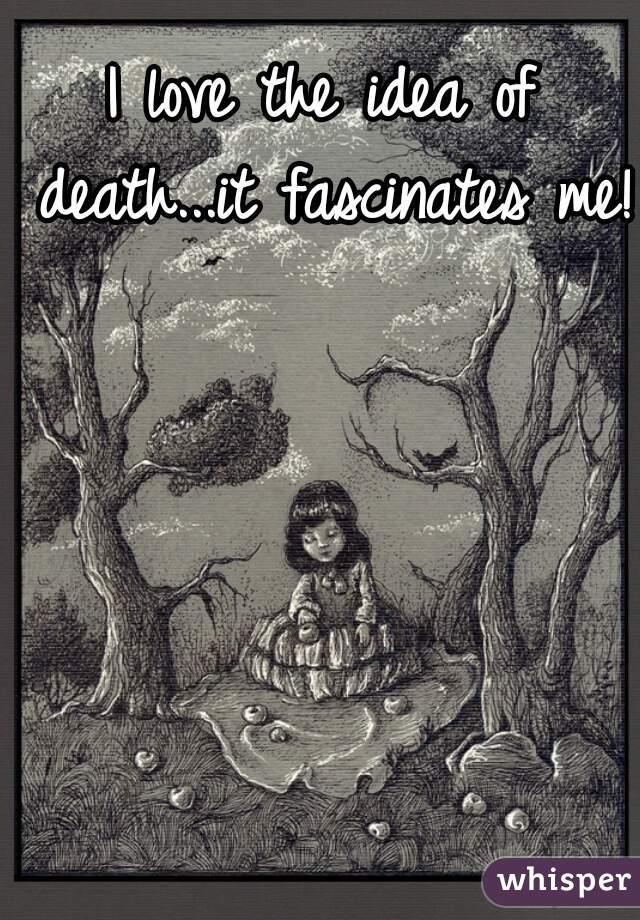 I love the idea of death...it fascinates me!