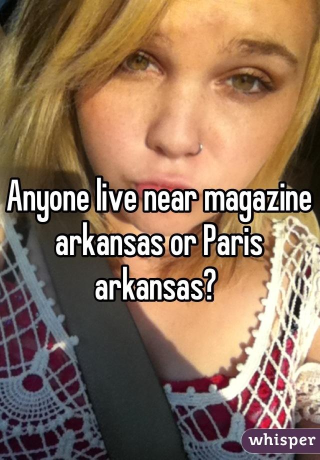 Anyone live near magazine arkansas or Paris arkansas?