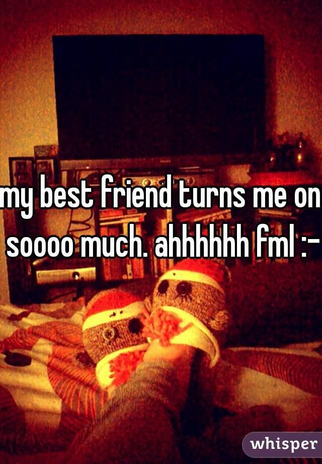 my best friend turns me on soooo much. ahhhhhh fml :-P