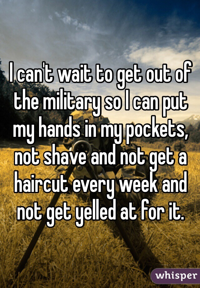 I can't wait to get out of the military so I can put my hands in my pockets, not shave and not get a haircut every week and not get yelled at for it.