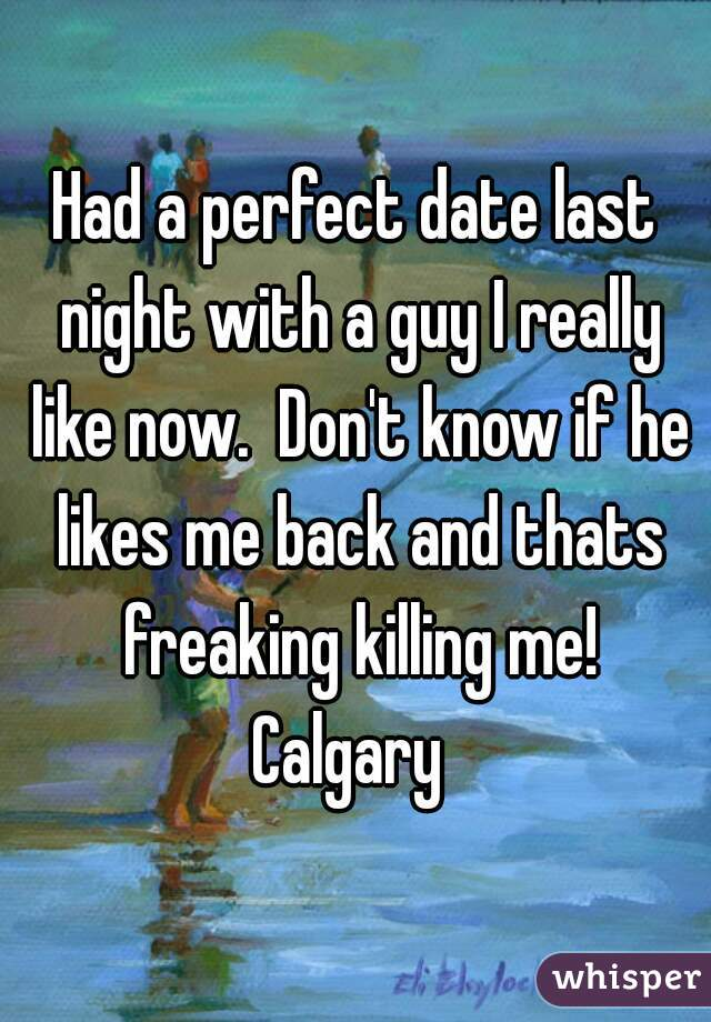 Had a perfect date last night with a guy I really like now.  Don't know if he likes me back and thats freaking killing me! Calgary