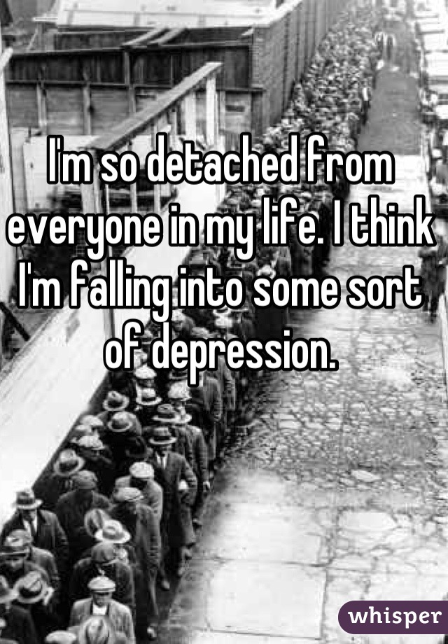 I'm so detached from everyone in my life. I think I'm falling into some sort of depression.