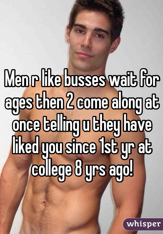 Men r like busses wait for ages then 2 come along at once telling u they have liked you since 1st yr at college 8 yrs ago!