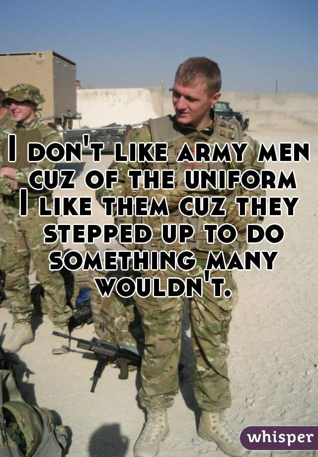 I don't like army men cuz of the uniform  I like them cuz they stepped up to do something many wouldn't.