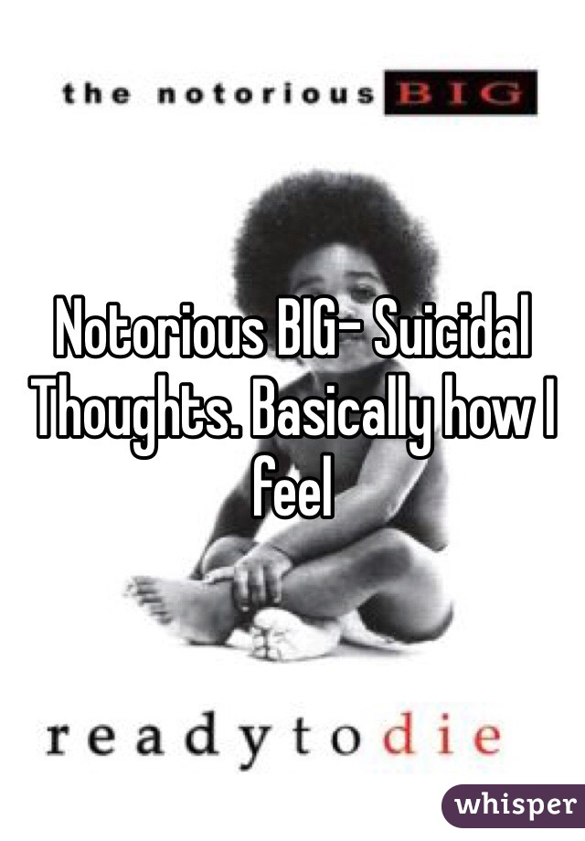 Notorious BIG- Suicidal Thoughts. Basically how I feel