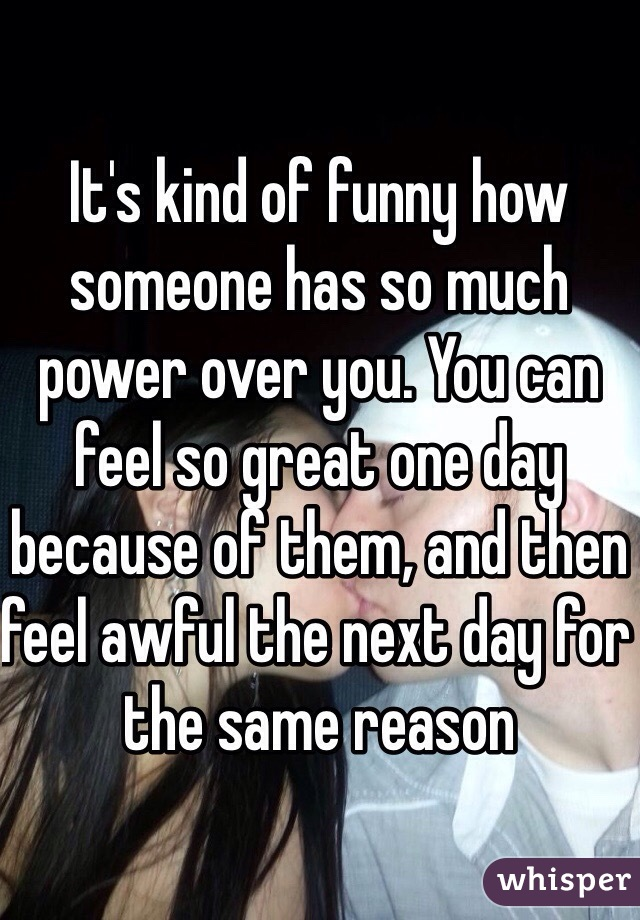It's kind of funny how someone has so much power over you. You can feel so great one day because of them, and then feel awful the next day for the same reason