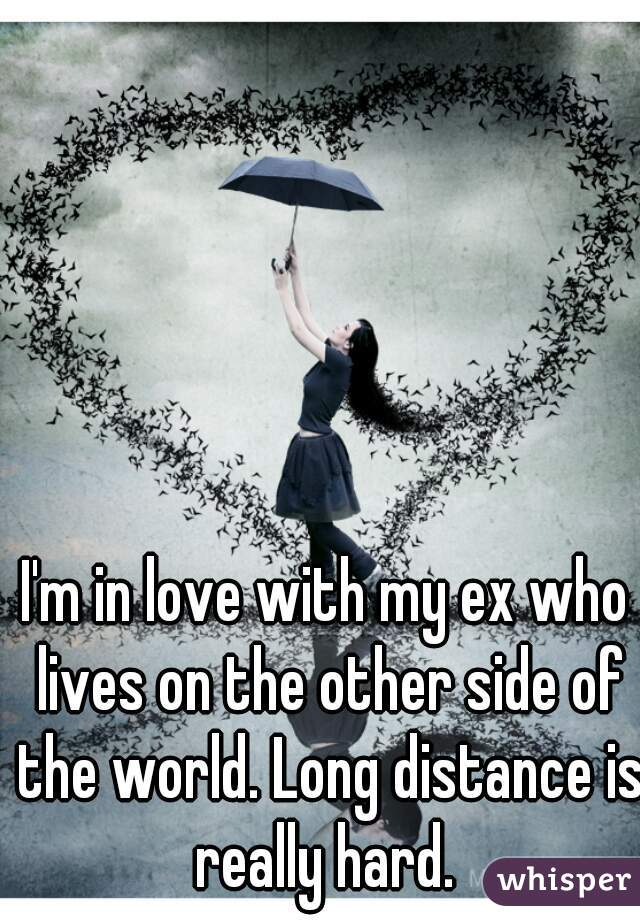 I'm in love with my ex who lives on the other side of the world. Long distance is really hard.