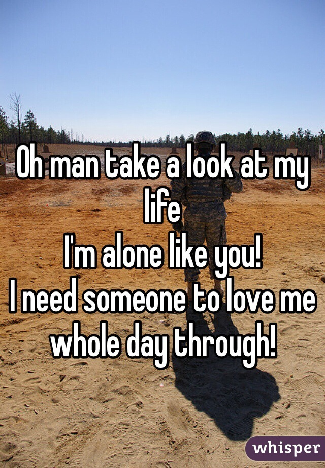Oh man take a look at my life I'm alone like you! I need someone to love me whole day through!