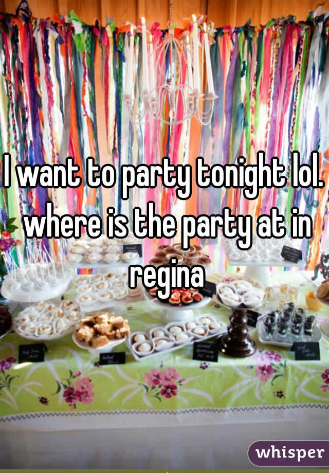 I want to party tonight lol. where is the party at in regina