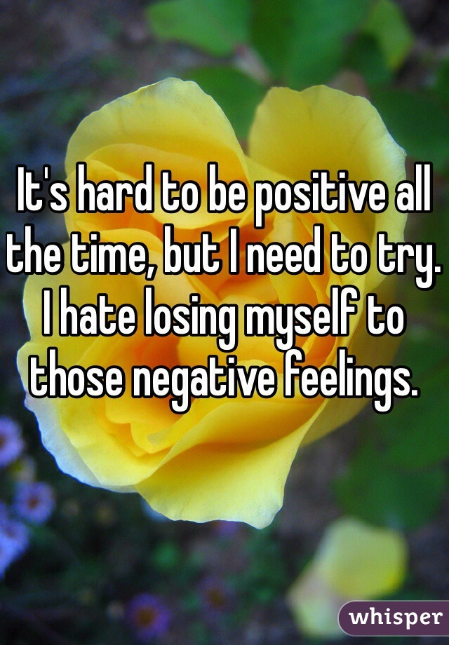 It's hard to be positive all the time, but I need to try. I hate losing myself to those negative feelings.