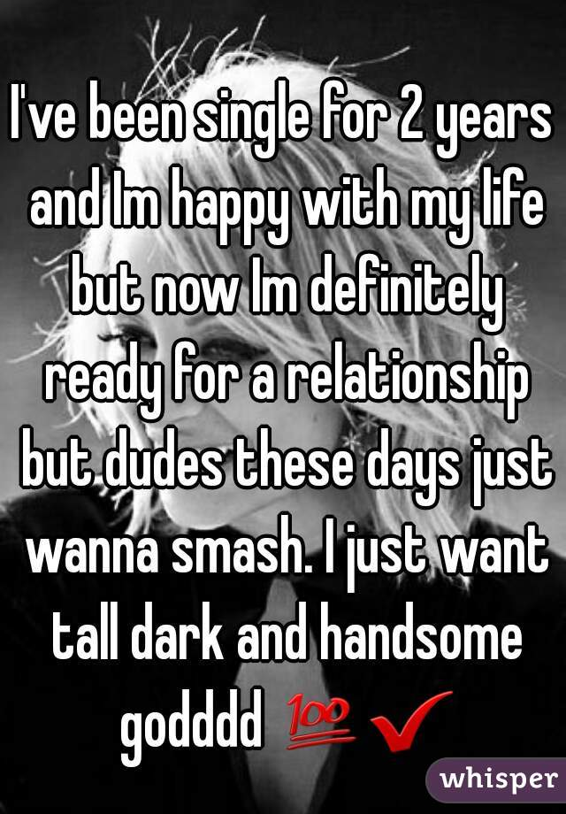 I've been single for 2 years and Im happy with my life but now Im definitely ready for a relationship but dudes these days just wanna smash. I just want tall dark and handsome godddd 💯✔