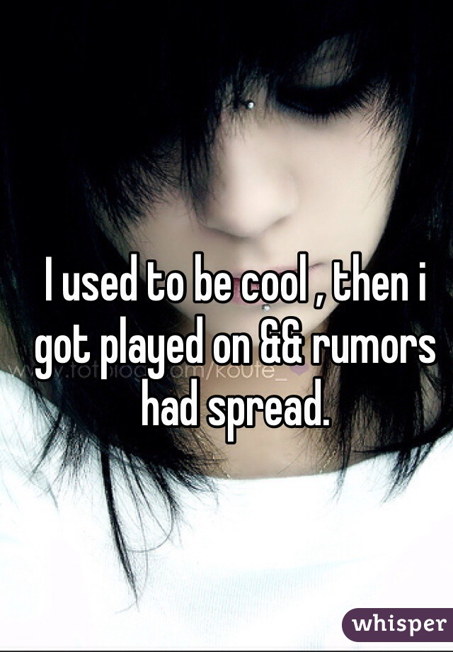 I used to be cool , then i got played on && rumors had spread.