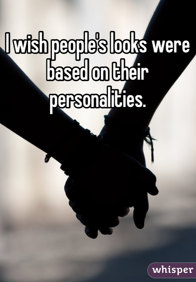 I wish people's looks were based on their personalities.