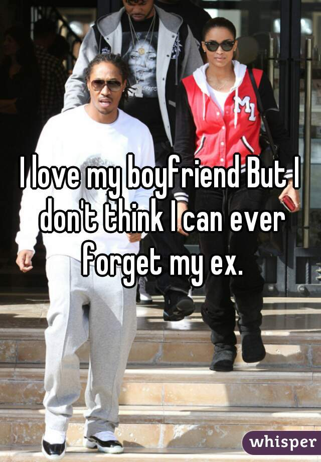 I love my boyfriend But I don't think I can ever forget my ex.