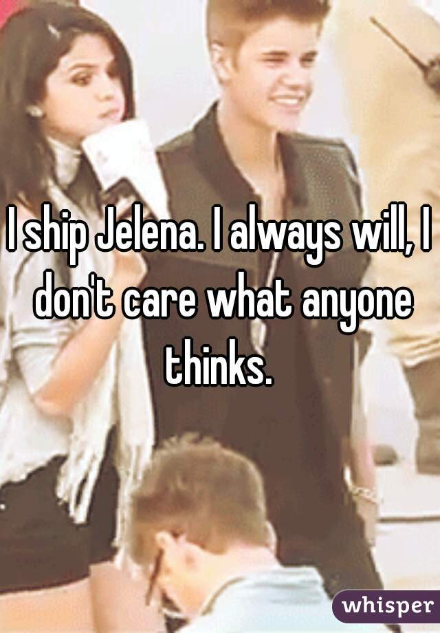 I ship Jelena. I always will, I don't care what anyone thinks.