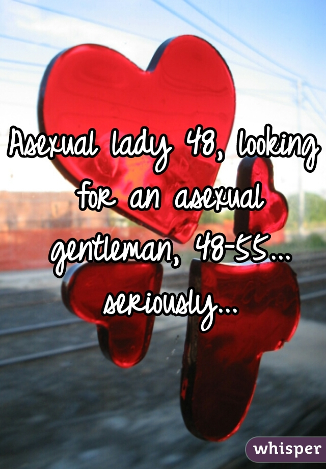Asexual lady 48, looking for an asexual gentleman, 48-55... seriously...