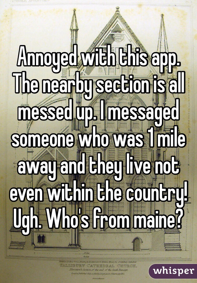 Annoyed with this app. The nearby section is all messed up. I messaged someone who was 1 mile away and they live not even within the country! Ugh. Who's from maine?