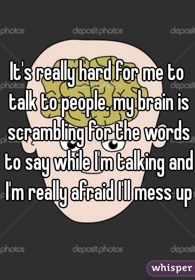 It's really hard for me to talk to people. my brain is scrambling for the words to say while I'm talking and I'm really afraid I'll mess up.