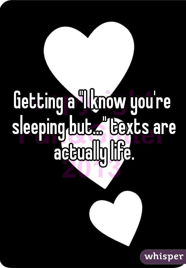 "Getting a ""I know you're sleeping but..."" texts are actually life."