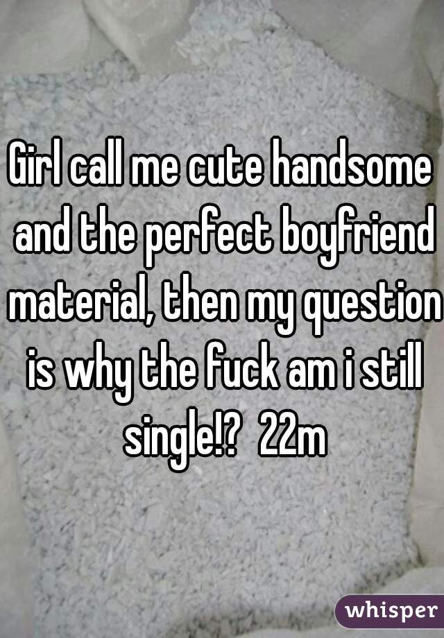 Girl call me cute handsome and the perfect boyfriend material, then my question is why the fuck am i still single!?  22m