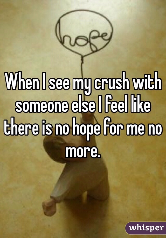 When I see my crush with someone else I feel like there is no hope for me no more.