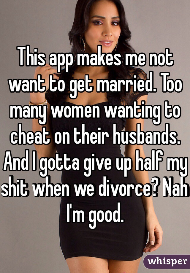 This app makes me not want to get married. Too many women wanting to cheat on their husbands. And I gotta give up half my shit when we divorce? Nah I'm good.