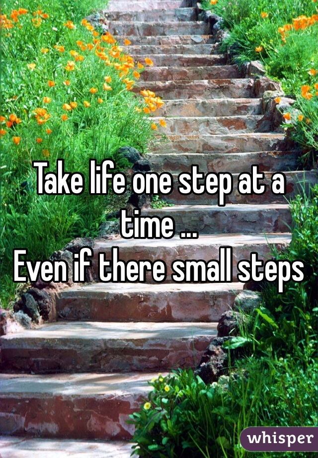 Take life one step at a time ... Even if there small steps