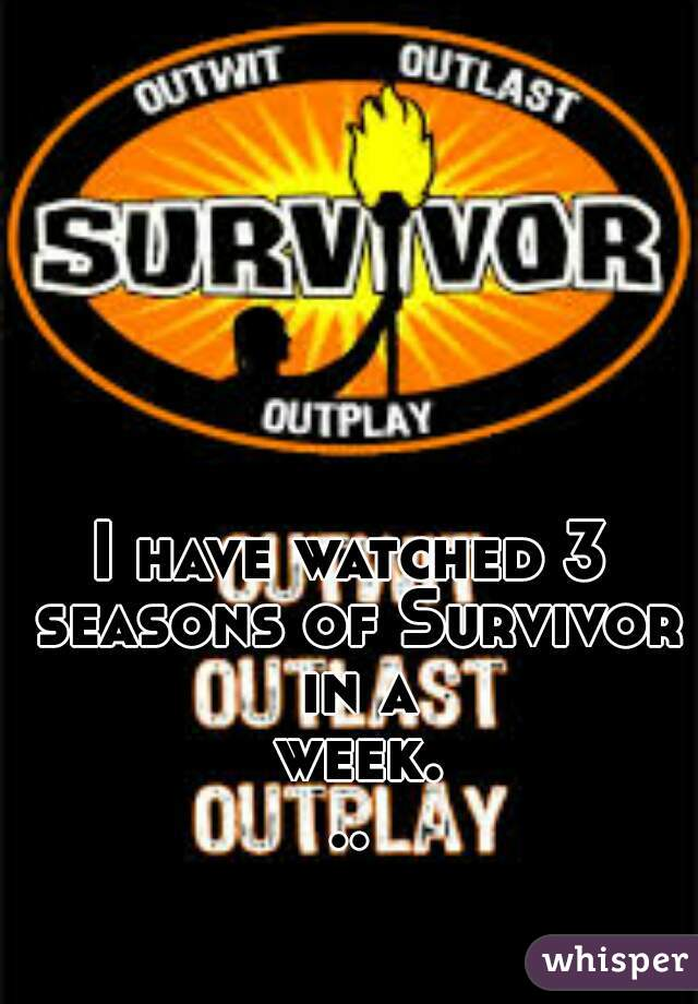 I have watched 3 seasons of Survivor in a week...