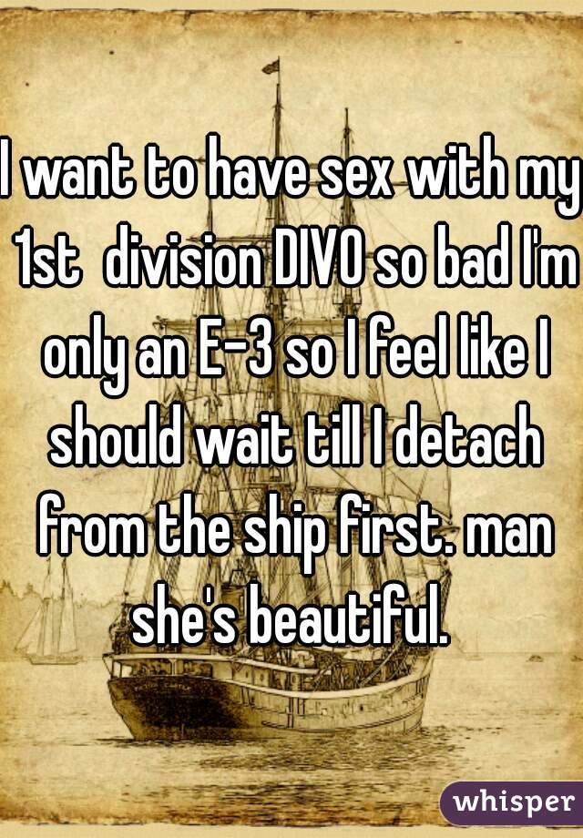 I want to have sex with my 1st  division DIVO so bad I'm only an E-3 so I feel like I should wait till I detach from the ship first. man she's beautiful.
