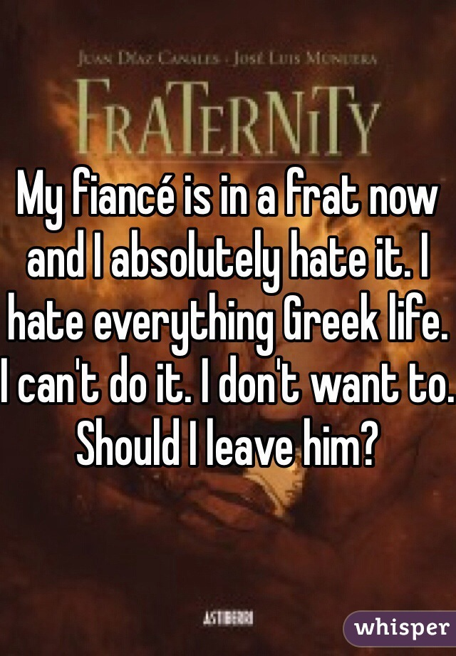 My fiancé is in a frat now and I absolutely hate it. I hate everything Greek life. I can't do it. I don't want to. Should I leave him?